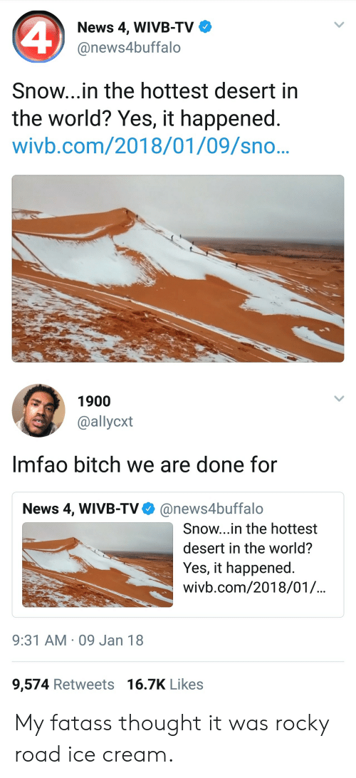 Bitch, News, and Rocky: News 4, WIVB-TV  @news4buffalo  Snow...in the hottest desert in  the world? Yes, it happened.  wivb.com/2018/01/09/sno..   1900  @allycxt  Imfao bitch we are done for  News 4, WIVB-TV@news4buffalo  Snow...in the hottest  desert in the world?  Yes, it happened  wivb.com/2018/01/.  9:31 AM 09 Jan 18  9,574 Retweets 16.7K Likes My fatass thought it was rocky road ice cream.