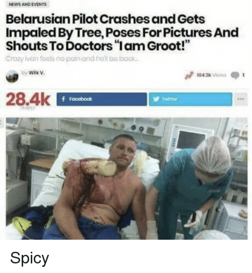 "News, Pictures, and Tree: NEWS AND EVENTS  Belarusian Pilot Crashes and Gets  Impaled By Tree, Poses For Pictures And  Shouts To Doctors""lam Groot!""  Crozy lvan fools no pain and hel o back  by Wilk V.  04.3k Vios  28.4k  f Facobodk Spicy"