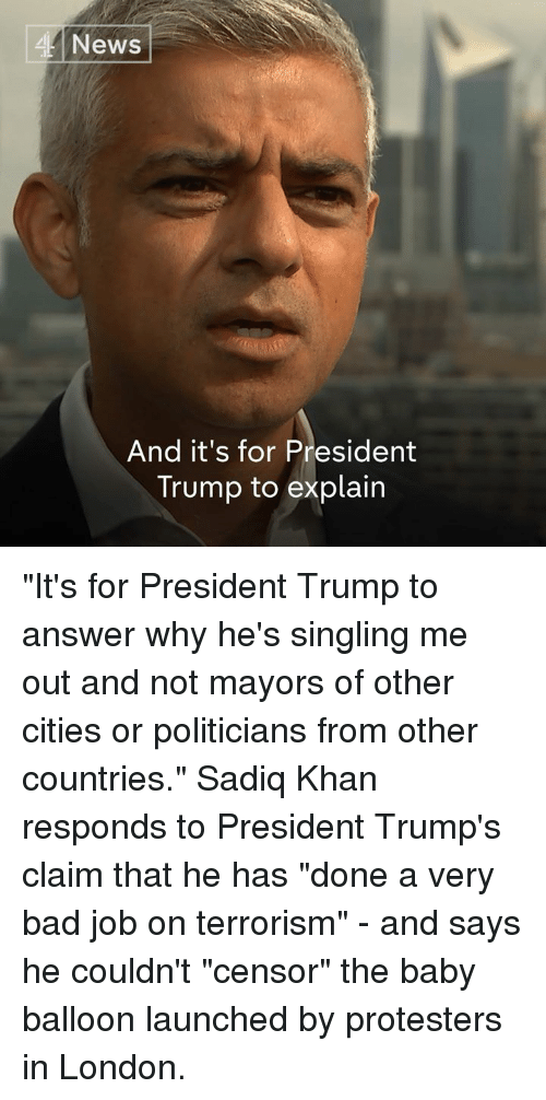 """Bad, Memes, and News: News  And it's for President  Trump to explain """"It's for President Trump to answer why he's singling me out and not mayors of other cities or politicians from other countries.""""  Sadiq Khan responds to President Trump's claim that he has """"done a very bad job on terrorism"""" - and says he couldn't """"censor"""" the baby balloon launched by protesters in London."""