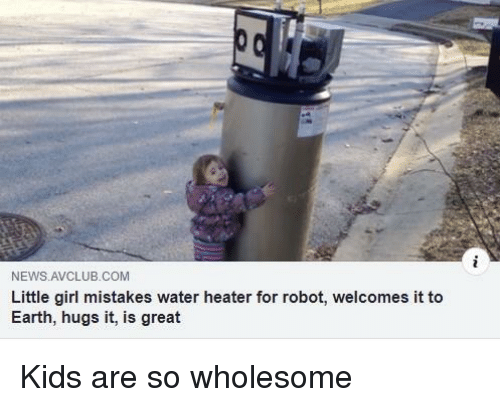 News, Earth, and Girl: NEWS AVCLUB.COM  Little girl mistakes water heater for robot, welcomes it to  Earth, hugs it, is great Kids are so wholesome