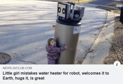 News, Earth, and Girl: NEWS AVCLUB.COM  Little girl mistakes water heater for robot, welcomes it to  Earth, hugs it, is great