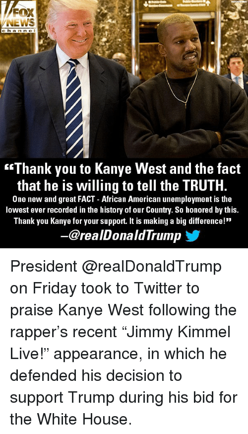 """Friday, Kanye, and Memes: NEWS  c ha n n e l  """"Thank you to Kanye West and the fact  that he is willing to tell the TRUTH.  One new and great FACT - African American unemployment is the  lowest ever recorded in the history of our Country. So honored by this  Thank you Kanye for your support. It is making a big difference!""""  @realDonaldTrump President @realDonaldTrump on Friday took to Twitter to praise Kanye West following the rapper's recent """"Jimmy Kimmel Live!"""" appearance, in which he defended his decision to support Trump during his bid for the White House."""
