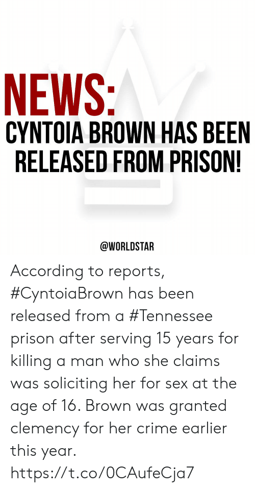 Crime, News, and Sex: NEWS:  CYNTOIA BROWN HAS BEEN  RELEASED FROM PRISON!  @WORLDSTAR According to reports, #CyntoiaBrown has been released from a #Tennessee prison after serving 15 years for killing a man who she claims was soliciting her for sex at the age of 16. Brown was granted clemency for her crime earlier this year. https://t.co/0CAufeCja7