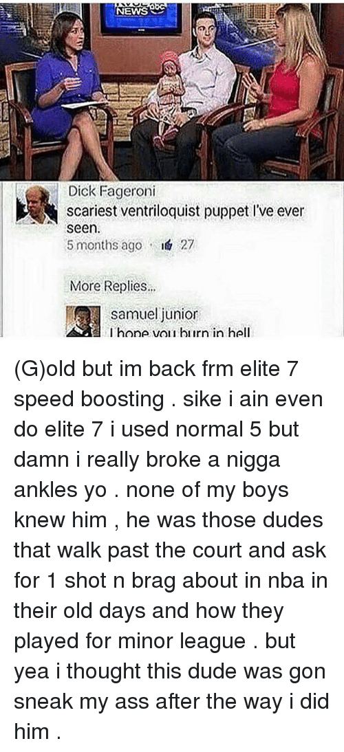 Elitism: NEWS  Dick Fageroni  scariest ventriloquist puppet l've ever  seen.  5 months ago  I& 27  More Replies...  Samuel junior  l hone vor hiirn in hell (G)old but im back frm elite 7 speed boosting . sike i ain even do elite 7 i used normal 5 but damn i really broke a nigga ankles yo . none of my boys knew him , he was those dudes that walk past the court and ask for 1 shot n brag about in nba in their old days and how they played for minor league . but yea i thought this dude was gon sneak my ass after the way i did him .