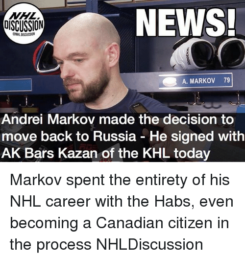 habs: NEWS!  DISCUSSION  SSION  A. MARKOV 79  Andrei Markov made the decision to  move back to Russia - He signed with  AK Bars Kazan of the KHL today Markov spent the entirety of his NHL career with the Habs, even becoming a Canadian citizen in the process NHLDiscussion