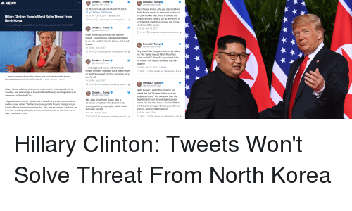 "Food, Hillary Clinton, and Kim Jong-Un: & NEWS  Donald J. Trump  @realDonaldTrump  Donald J. Trump .  @realDonaldTrump  CLINTON IS WEAK ON NORTH KOREA  bit.ly/2dP5xnn #VPDebate  10:19 PM- Oct 4, 2016 Nevada, USA  v165K。7.795 people are talking about  The Chinese Envoy, who just returned from  North Korea, seems to have had no impact  on Little Rocket Man. Hard to believe his  people, and the military, put up with living in  such horrible conditions. Russia and China  condemned the launch  8.25 AM - Nov 30, 2017  Hillary Clinton: Tweets Won't Solve Threat From  North Korea  o  by Andrew RaffertyMay.02.2017 /2:19 PM ET Updated Hay.03.201710:19 AM ET  Donald J. Trump  73.8K  32K people are talking about this e  North Korea has just launched another  missile. Does this guy have anything better  to do with his life Hard to believe that South  Korea.  10:19 PM - Jul 3, 2017  Donald J. Trump  @realDonaldTrump  141K  80K people are talking about this e Why would Kim Jong-un insult me by calling  me ""old,"" when I would NEVER call him  ""short and fat?"" Oh well try so hard to be  his friend - and maybe someday that will  happen!  8:48 PM - Nov 11, 2017 Vietnam  Donald J. Trump  @realDonaldTrump  and Japan will put up with this much  longer. Perhaps China will put a heavy move 05K388K people are talking about this e  on North Korea and end this nonsense once  and for all!  10:24 PM - Jul 3, 2017  110K 49.5K people are talking about t...e  Former Secretary of State Hillary Clinton takes part in the Women for Women  International Luncheon in New York on May 2.  Brandan McDermid/Reutera  Donald J. Trump  @realDonald Trump  Hillary Clinton called North Korea one of the world's ""wicked problems"" on  Tuesday - and took a swipe at President Donald Trump's tweeting habits at an  appearance in New York City  North Korean Leader Kim Jong Un just  stated that the ""Nuclear Button is on his  desk at all times."" Will someone from his  depleted and food starved regime please  inform him that I too have a Nuclear Button  but it is a much bigger & more powerful one  than his, and my Button works  8:49 PM-Jan 2, 2018  Donald J. Trump  @realDonaldTrump  ""Negotiations are critical,"" Clinton said of the efforts to achieve peace with the  nuclear-armed nation. ""But they have to be part of a broader strategy, not just  thrown off on a tweet some morning that, 'Hey, let's get together, you know, see  if we can't get along and maybe we can, you know, come up with some sort of  idea.' That doesn't work.""  Kim Jong Un of North Korea, who is  obviously a madman who doesn't mind  starving or killing his people, will be tested  like never beforel  6:28 AM - Sep 22, 2017  125K  68 6K people are talking about t...e 4K339K people are talking about this e"