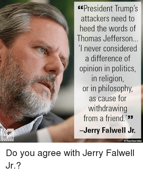 """Opinionated: NEWS  EEPresident Trump's  attackers need to  heed the words of  Thomas Jefferson...  """"I never considered  a difference of  opinion in politics,  in religion,  or in philosophy,  as cause for  withdrawing  from a friend  -Jerry Falwell Jr.  APProtaySteve Helber Do you agree with Jerry Falwell Jr.?"""