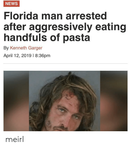 April: NEWS  Florida man arrested  after  aggressively eating  handfuls of pasta  By Kenneth Garger  April 12, 2019 l 8:36pm meirl