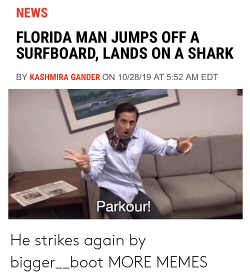 Parkour: NEWS  FLORIDA MAN JUMPS OFF A  SURFBOARD, LANDS ON A SHARK  BY KASHMIRA GANDER ON 10/28/19 AT 5:52 AM EDT  Parkour! He strikes again by bigger__boot MORE MEMES