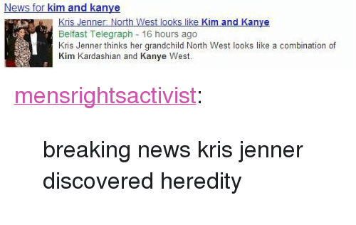 """kim and kanye: News for kim and kanye  Kris Jenner North West looks like Kim and Kanye  Belfast Telegraph 16 hours ago  Kris Jenner thinks her grandchild North West looks like a combination of  Kim Kardashian and Kanye West. <p><a class=""""tumblr_blog"""" href=""""http://mensrightsactivist.tumblr.com/post/54307291995"""" target=""""_blank"""">mensrightsactivist</a>:</p> <blockquote> <p>breaking news kris jenner discovered heredity</p> </blockquote>"""