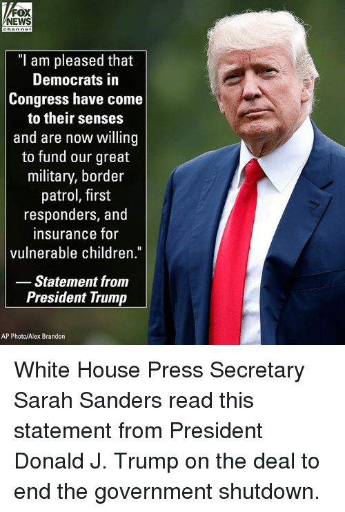 """Children, Memes, and News: NEWS  hannel  """"l am pleased that  Democrats in  Congress have come  to their senses  and are now willing  to fund our great  military, border  patrol, first  responders, and  insurance fo  vulnerable children.  Statement from  President Trump  AP Photo/Alex Brandon White House Press Secretary Sarah Sanders read this statement from President Donald J. Trump on the deal to end the government shutdown."""