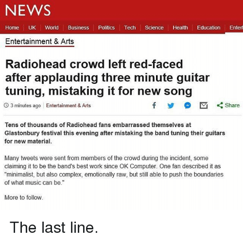 """Alsoe: NEWS  Home UK World Business Politics Tech Science Health Education Entert  Entertainment & Arts  Radiohead crowd left red-faced  after applauding three minute guitar  tuning, mistaking it for new song  O 3 minutes ago Entertainment & Arts  Tens of thousands of Radiohead fans embarrassed themselves at  Glastonbury festival this evening after mistaking the band tuning their guitars  for new material.  Many tweets were sent from members of the crowd during the incident, some  claiming it to be the band's best work since OK Computer. One fan described it as  """"minimalist, but also complex, emotionally raw, but still able to push the boundaries  of what music can be.""""  More to follow The last line."""