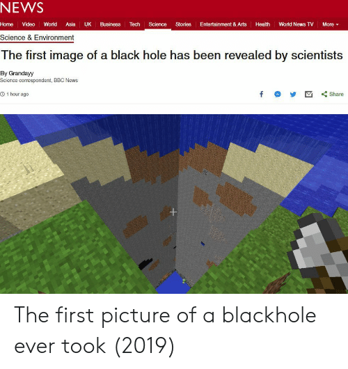 News, Bbc News, and Black: NEWS  Home Video World Asia UK Business Tech Science Stories Entertainment & Arts Health World News TV More ▼  Science & Environment  The first image of a black hole has been revealed by scientists  By Grandayy  Science correspondent, BBC News  O 1 hour ago  f Share The first picture of a blackhole ever took (2019)