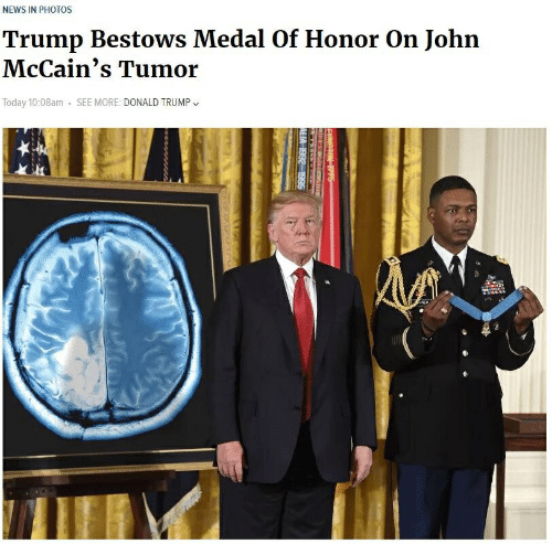 Donald Trump, News, and Today: NEWS IN PHOTOS  Trump Bestows Medal Of Honor On John  McCain's Tumor  Today 10:08am . SEE MORE: DONALD TRUMP、、