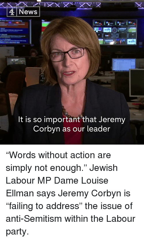 "Memes, News, and Party: News  It is so important that Jeremy  Corbvn as our leader ""Words without action are simply not enough.""  Jewish Labour MP Dame Louise Ellman says Jeremy Corbyn is ""failing to address"" the issue of anti-Semitism within the Labour party."