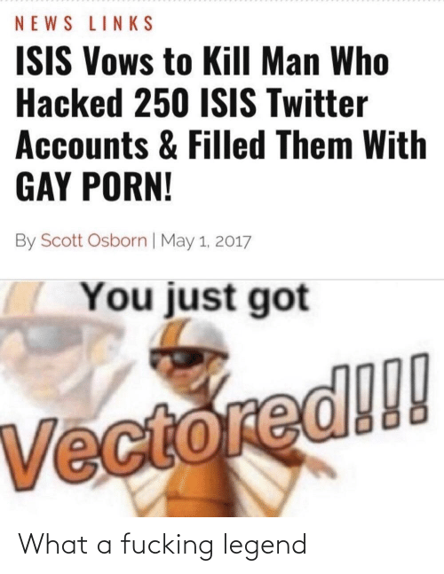 Fucking, Isis, and News: NEWS LINKS  ISIS Vows to Kill Man Who  Hacked 250 ISIS Twitter  Accounts & Filled Them With  GAY PORN!  By Scott Osborn | May 1, 2017  You just got  Vectored!!! What a fucking legend