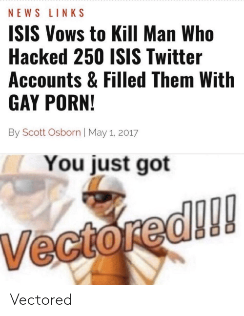 Isis, News, and Reddit: NEWS LINKS  ISIS Vows to Kill Man Who  Hacked 250 ISIS Twitter  Accounts & Filled Them With  GAY PORN!  By Scott Osborn | May 1, 2017  You just got  Vectored!!! Vectored
