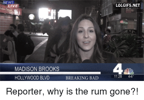 why is the rum gone: NEWS  LIVE  LOLGIFS.NET  4  MADISON BROOKS  HOLLYWOOD BLVD  BREAKING BAD  11:28 64 <p>Reporter, why is the rum gone?!</p>