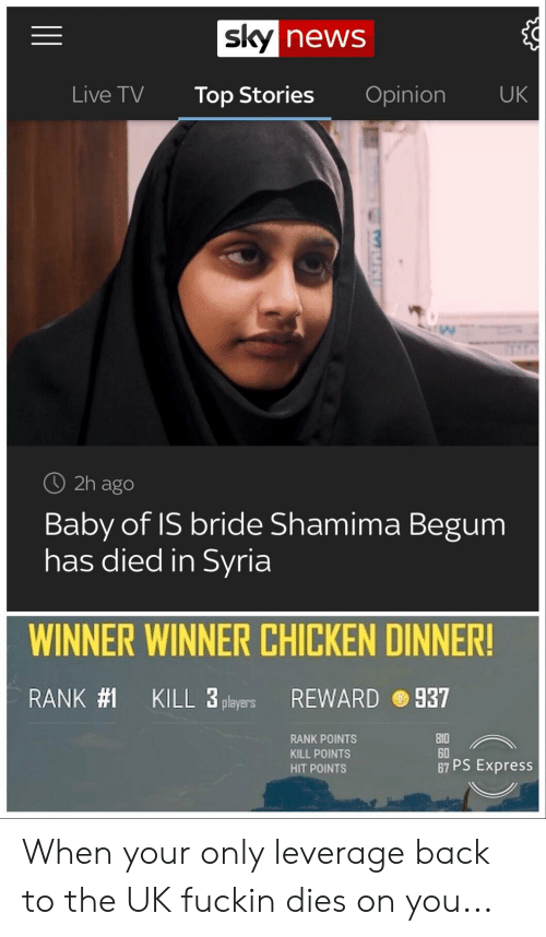 News, Chicken, and Express: news  Live TV Top Stories Opinion UK  O 2h ago  Baby of IS bride Shamima Begum  has died in Syria  WINNER WINNER CHICKEN DINNER!  RANK#1  KILL 3 players  REWARD  937  RANK POINTS  KILL POINTS  HIT POINTS  0  60  67 PS Express When your only leverage back to the UK fuckin dies on you...