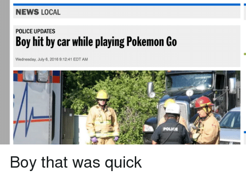 That Was Quick: NEWS LOCAL  POLICE UPDATES  Boy hit by car while playing Pokemon Go  Wednesday, July 6, 2016 9:12:41 EDTAM  POLICE Boy that was quick