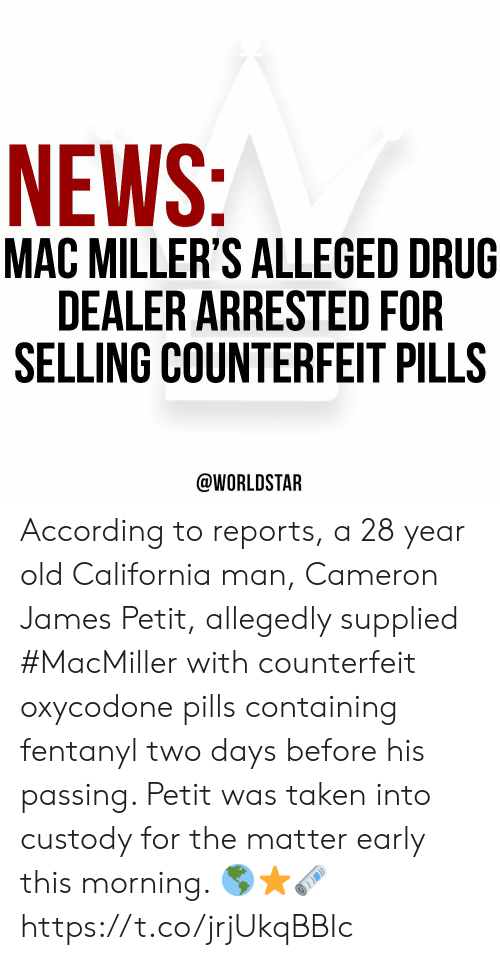 Drug Dealer, News, and Taken: NEWS:  MAC MILLER'S ALLEGED DRUG  DEALER ARRESTED FOR  SELLING COUNTERFEIT PILLS  @WORLDSTAR According to reports, a 28 year old California man, Cameron James Petit, allegedly supplied #MacMiller with counterfeit oxycodone pills containing fentanyl two days before his passing. Petit was taken into custody for the matter early this morning. 🌎⭐️🗞 https://t.co/jrjUkqBBIc