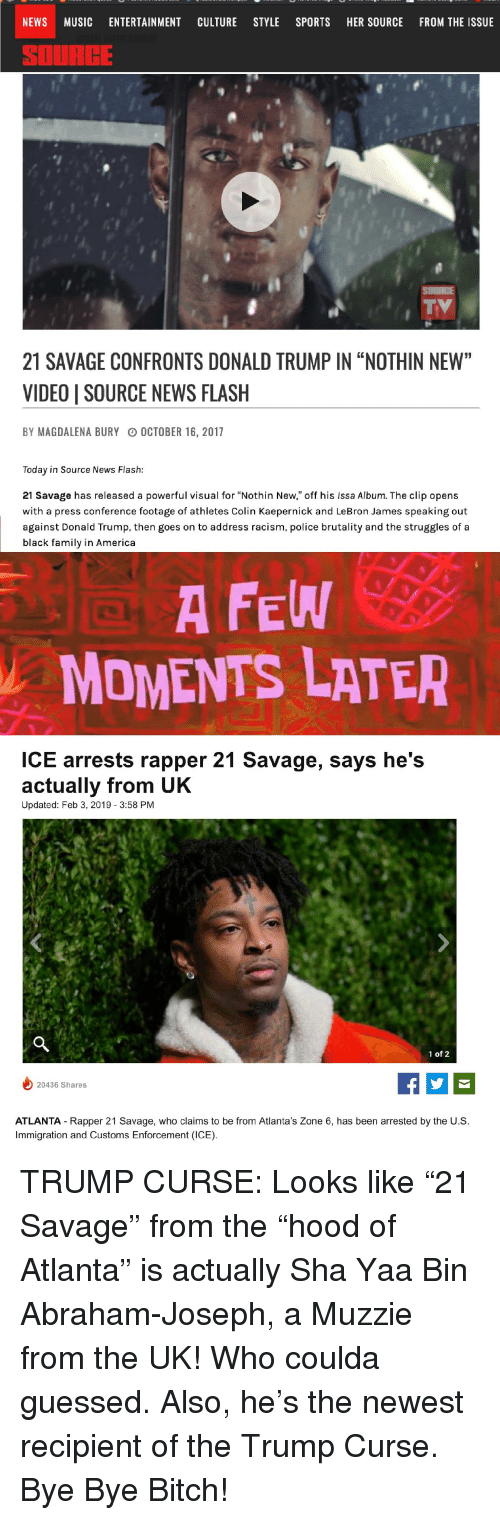 "America, Bitch, and Colin Kaepernick: NEWS MUSIC ENTERTAINMENT CULTURE STYLE SPORTS HER SOURCE FROM THE ISSUE  SOURCE  21 SAVAGE CONFRONTS DONALD TRUMP IN ""NOTHIN NEW""  VIDEO 