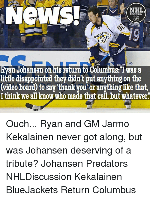 """Whateves: NeWS!  NHL.  DISCUSSION  Ryan Johansen on his return to Columbus:""""I was a  little disappointed they didn't put anything on the  (video board to say thankyou or anything like that,  I think we anknow who made that caILbut Whatever Ouch... Ryan and GM Jarmo Kekalainen never got along, but was Johansen deserving of a tribute? Johansen Predators NHLDiscussion Kekalainen BlueJackets Return Columbus"""