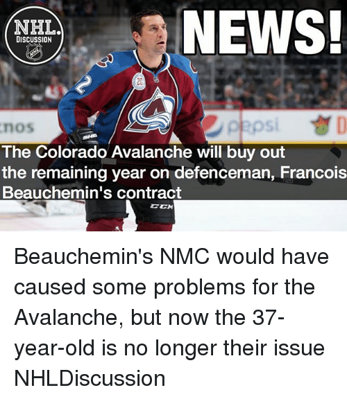 nmc: NEWS!  NHLA  DISCUSSION  The Colorado Avalanche will buy out  the remaining year on defenceman, Francois  Beauchemin's contract  CCM Beauchemin's NMC would have caused some problems for the Avalanche, but now the 37-year-old is no longer their issue NHLDiscussion