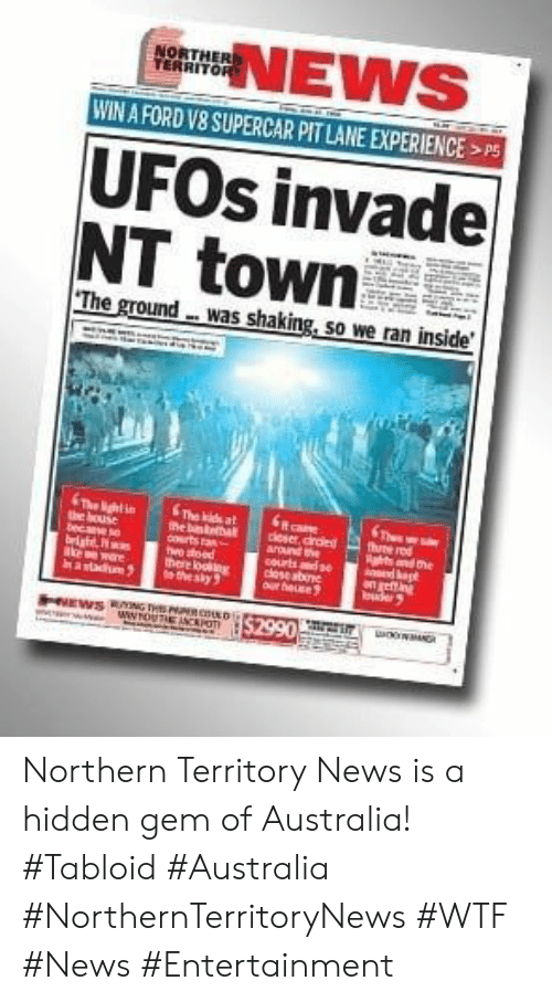 News, Wtf, and Australia: NEWS  NORTHER  TERRITOR  WIN A FORD V8 SUPERCAR PIT LANE EXPERIENCE  UFOS invadel  NT town  The ground-was shaking, so we ran inside  The de at  the b  ortsta  hwe sead  there long  the ay3  The htin  e bouse  becae se  ight  re  kau  The  hee red  gtsand the  dagt  get ng  dleser,cred  around the  courtsde  cese abone  aur heuse  HIEWSNG THE RDS2990 Northern Territory News is a hidden gem of Australia! #Tabloid #Australia #NorthernTerritoryNews #WTF #News #Entertainment
