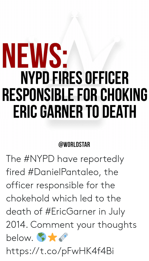 Nypd: NEWS:  NYPD FIRES OFFICER  RESPONSIBLE FOR CHOKING  ERIC GARNER TO DEATH  @WORLDSTAR The #NYPD have reportedly fired #DanielPantaleo, the officer responsible for the chokehold which led to the death of #EricGarner in July 2014. Comment your thoughts below. 🌎⭐️🗞 https://t.co/pFwHK4f4Bi