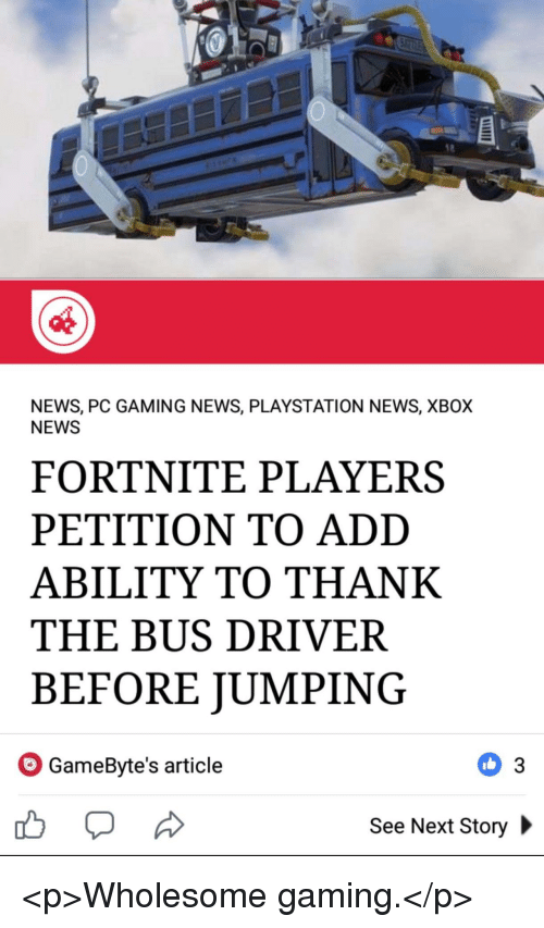News, PlayStation, and Xbox: NEWS, PC GAMING NEWS, PLAYSTATION NEWS, XBOX  NEWS  FORTNITE PLAYERS  PETITION TO ADD  ABILITY TO THANK  THE BUS DRIVER  BEFORE JUMPING  GameByte's article  See Next Story <p>Wholesome gaming.</p>