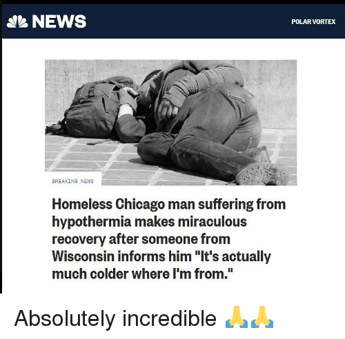"""Chicago, Homeless, and Memes: NEWS  POLAR VORTEX  BREAKING NEWS  Homeless Chicago man suffering from  hypothermia makes miraculous  recovery after someone from  Wisconsin informs him """"It's actually  much colder where I'm from."""" Absolutely incredible 🙏🙏"""