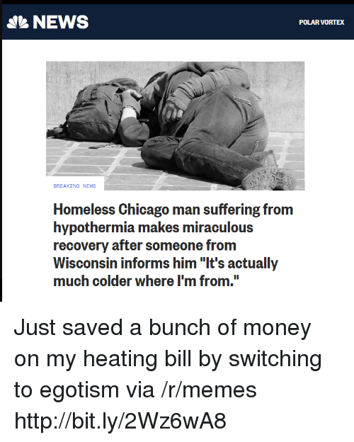 """Chicago, Homeless, and Memes: NEWS  POLAR VORTEX  BREAKING NEWS  Homeless Chicago man suffering from  hypothermia makes miraculous  recovery after someone from  Wisconsin informs him """"It's actually  much colder where I'm from. Just saved a bunch of money on my heating bill by switching to egotism via /r/memes http://bit.ly/2Wz6wA8"""