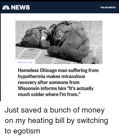 """Chicago, Homeless, and Money: NEWS  POLAR VORTEX  BREAKING NEWS  Homeless Chicago man suffering from  hypothermia makes miraculous  recovery after someone from  Wisconsin informs him """"It's actually  much colder where I'm from. Just saved a bunch of money on my heating bill by switching to egotism"""