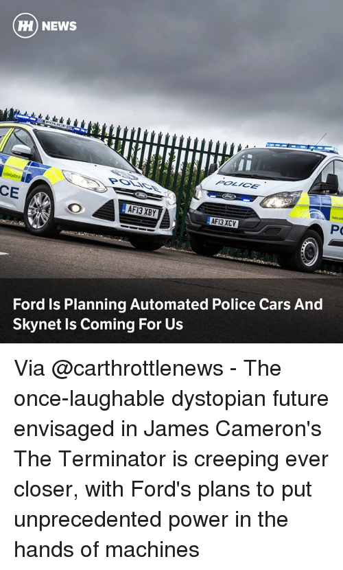dystopian: ) NEWS  POLICE  CE  AFI3 XCV  Ford Is Planning Automated Police Cars And  Skynet Is Coming For Us Via @carthrottlenews - The once-laughable dystopian future envisaged in James Cameron's The Terminator is creeping ever closer, with Ford's plans to put unprecedented power in the hands of machines