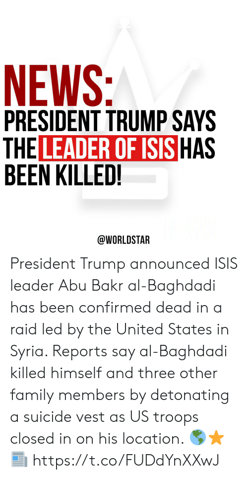abu: NEWS:  PRESIDENT TRUMP SAYS  THE LEADER OF ISIS HAS  BEEN KILLED!  @WORLDSTAR President Trump announced ISIS leader Abu Bakr al-Baghdadi has been confirmed dead in a raid led by the United States in Syria. Reports say al-Baghdadi killed himself and three other family members by detonating a suicide vest as US troops closed in on his location.  🌎⭐️📰 https://t.co/FUDdYnXXwJ