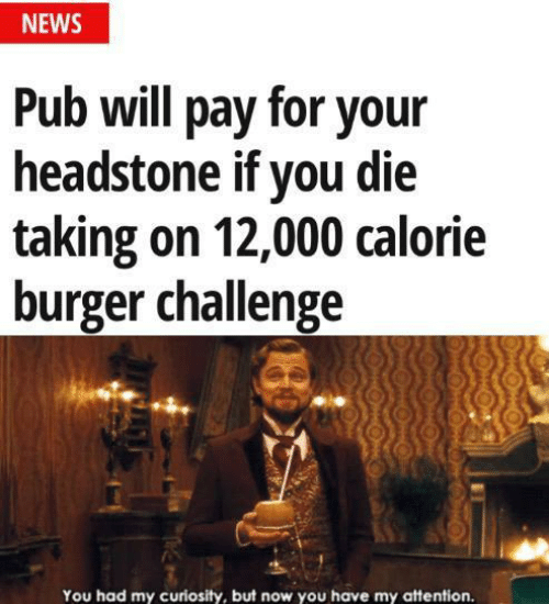 Have My: NEWS  Pub will pay for your  headstone if you die  taking on 12,000 calorie  burger challenge  You had my curiosity, but now you have my attention.