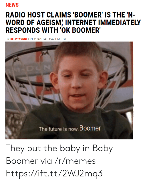 Future, Internet, and Memes: NEWS  RADIO HOST CLAIMS 'BOOMER' IS THE 'N-  WORD OF AGEISM; INTERNET IMMEDIATELY  RESPONDS WITH 'OK BOOMER  BY KELLY WYNNE ON 11/4/19 AT 1:42 PM EST  M-DUN  The future is now, Boomer They put the baby in Baby Boomer via /r/memes https://ift.tt/2WJ2mq3