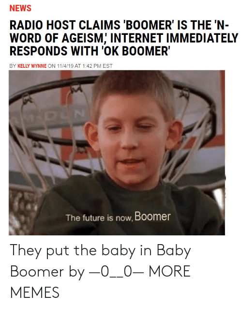 0 0: NEWS  RADIO HOST CLAIMS 'BOOMER' IS THE 'N-  WORD OF AGEISM; INTERNET IMMEDIATELY  RESPONDS WITH 'OK BOOMER  BY KELLY WYNNE ON 11/4/19 AT 1:42 PM EST  M-DUN  The future is now, Boomer They put the baby in Baby Boomer by —0__0— MORE MEMES