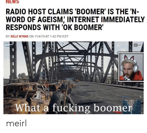 Alive, Fucking, and Internet: NEWS  RADIO HOST CLAIMS 'BOOMER' IS THE 'N-  WORD OF AGEISM, INTERNET IMMEDIATELY  RESPONDS WITH 'OK BOOMER  BY KELLY WYNNE ON 11/4/19 AT 1:42 PM EST  32 ALIVE  What a fucking boomer meirl