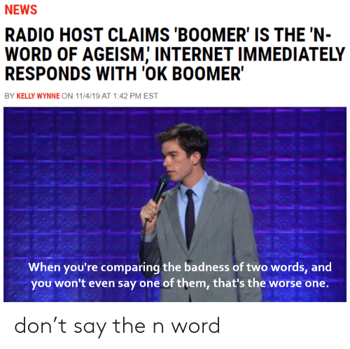 Internet, News, and Radio: NEWS  RADIO HOST CLAIMS 'BOOMER' IS THE 'N-  WORD OF AGEISM; INTERNET IMMEDIATELY  RESPONDS WITH 'OK BOOMER  BY KELLY WYNNE ON 11/4/19 AT 1:42 PM EST  When you're comparing the badness of two words, and  you won't even say one of them, that's the worse one. don't say the n word