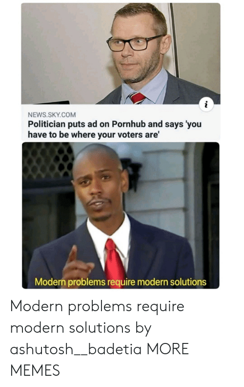 Says You: NEWS.SKY.COM  Politician puts ad on Pornhub and says 'you  have to be where your voters are'  Modern problems require modern solutions Modern problems require modern solutions by ashutosh__badetia MORE MEMES