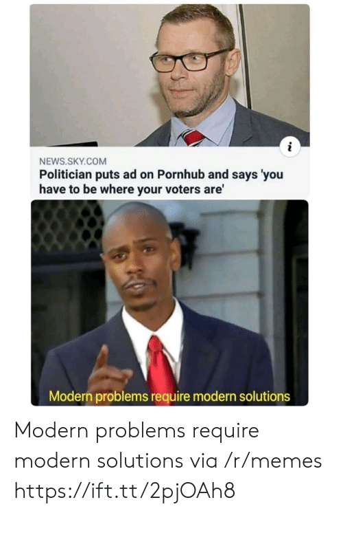 Says You: NEWS.SKY.COM  Politician puts ad on Pornhub and says 'you  have to be where your voters are'  Modern problems require modern solutions Modern problems require modern solutions via /r/memes https://ift.tt/2pjOAh8