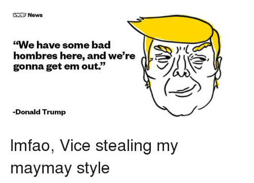 """Maymays: News  """"We have some bad  hombres here, and we're  gonna get em out.""""  -Donald Trump  V lmfao, Vice stealing my maymay style"""