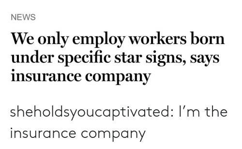 insurance company: NEWS  We only employ workers born  under specific star signs, says  insurance companv sheholdsyoucaptivated: I'm the insurance company