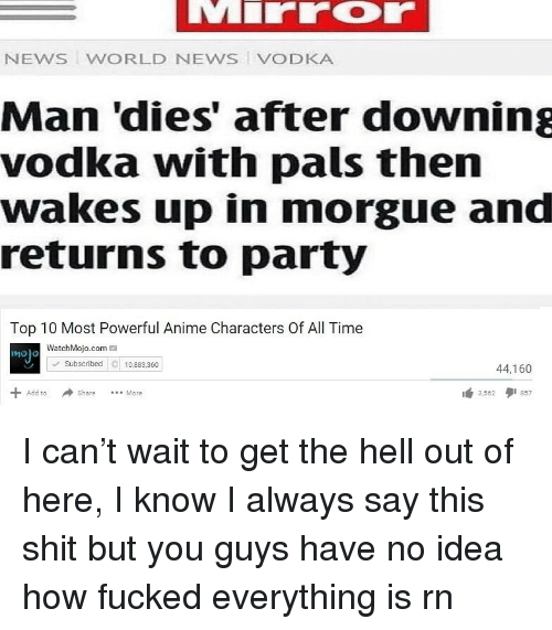 Most Powerful Anime Characters: NEWS WORLD NEWS VODKA  Man 'dies' after downing  vodka with pals then  wakes up in morgue and  returns to party  Top 10 Most Powerful Anime Characters Of All Time  WatchMojo.com  molo  Subscribed10.8360  44,160  Share More  3562 857  Add to I can't wait to get the hell out of here, I know I always say this shit but you guys have no idea how fucked everything is rn
