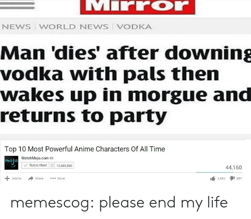 Anime, Life, and News: NEWS WORLD NEWS VODKA  Man 'dies' after downing  vodka with pals then  wakes up in morgue and  returns to party  Top 10 Most Powerful Anime Characters Of All Time  WatchMojo.com  molo  Subscribed 10.883.360  44,160  Share More  3,5621 857  Add to memescog:  please end my life