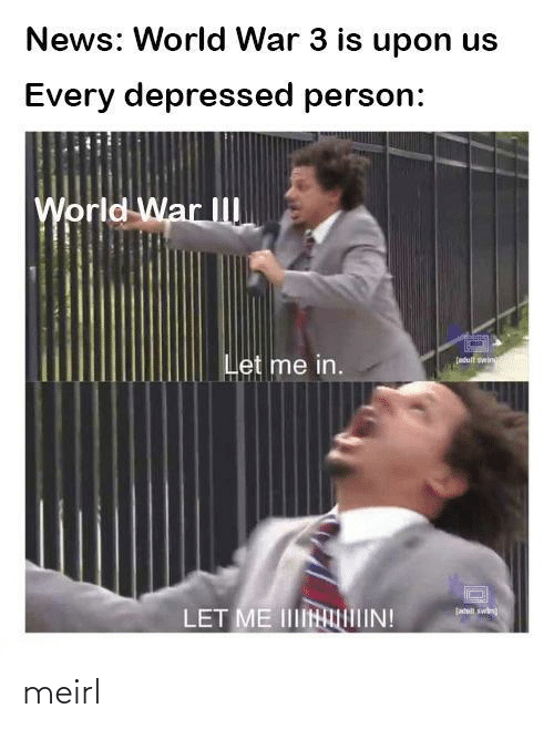 Upon: News: World War 3 is upon us  Every depressed person:  World War II  Let me in.  (atult wing  jatil swin  LET ME IINIIN! meirl