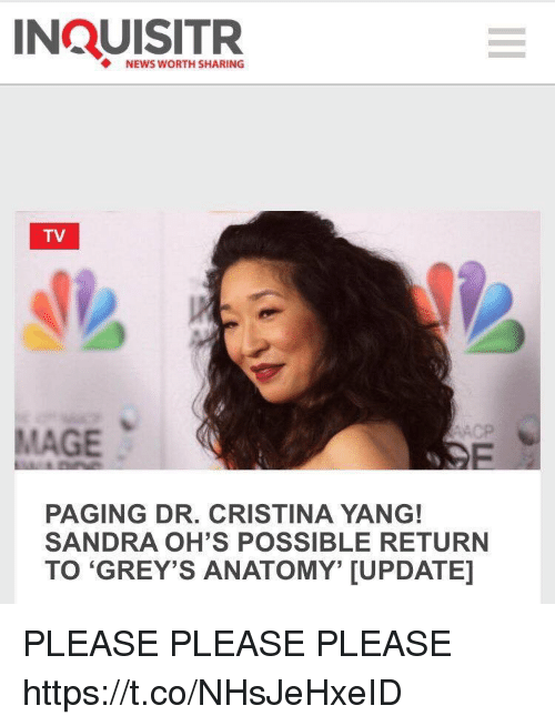 Memes, News, and 🤖: NEWS WORTH SHARING  TV  MAGE  PAGING DR. CRISTINA YANG!  SANDRA OH'S POSSIBLE RETURN  TO 'GREY'S ANATOMY, [UPDATE] PLEASE PLEASE PLEASE https://t.co/NHsJeHxeID