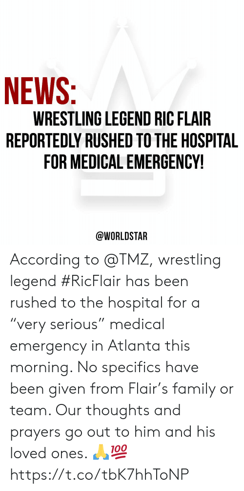 """Family, News, and Worldstar: NEWS  WRESTLING LEGEND RIC FLAIR  REPORTEDLY RUSHED TO THE HOSPITAL  FOR MEDICAL EMERGENCY!  @WORLDSTAR According to @TMZ, wrestling legend #RicFlair has been rushed to the hospital for a """"very serious"""" medical emergency in Atlanta this morning. No specifics have been given from Flair's family or team. Our thoughts and prayers go out to him and his loved ones. 🙏💯 https://t.co/tbK7hhToNP"""